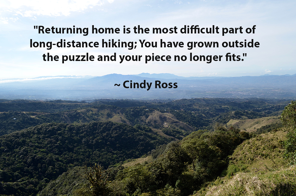 "Quote ""Returning home is the most difficult part of long-distance hiking; You have grown outside the puzzle and your piece no longer fits."" Cindy Ross"