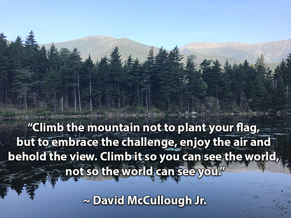 "Quote: ""Climb the mountain not to plant your flag, but to embrace the challenge, enjoy the air and behold the view. Climb it so you can see the world, not so the world can see you."" David McCullough Jr."