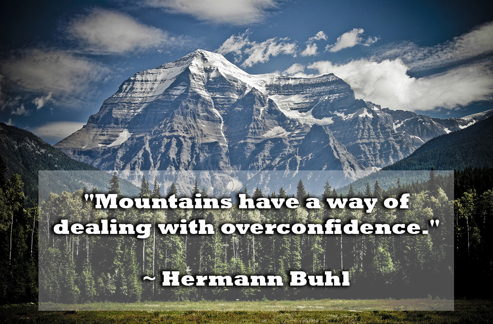 "Quote: ""Mountains have a way of dealing with overconfidence."" Hermann Buhl"