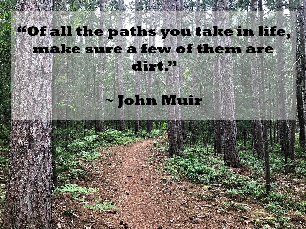 Quote: Of all the paths you take in life, make sure a few of them are dirt. – John Muir
