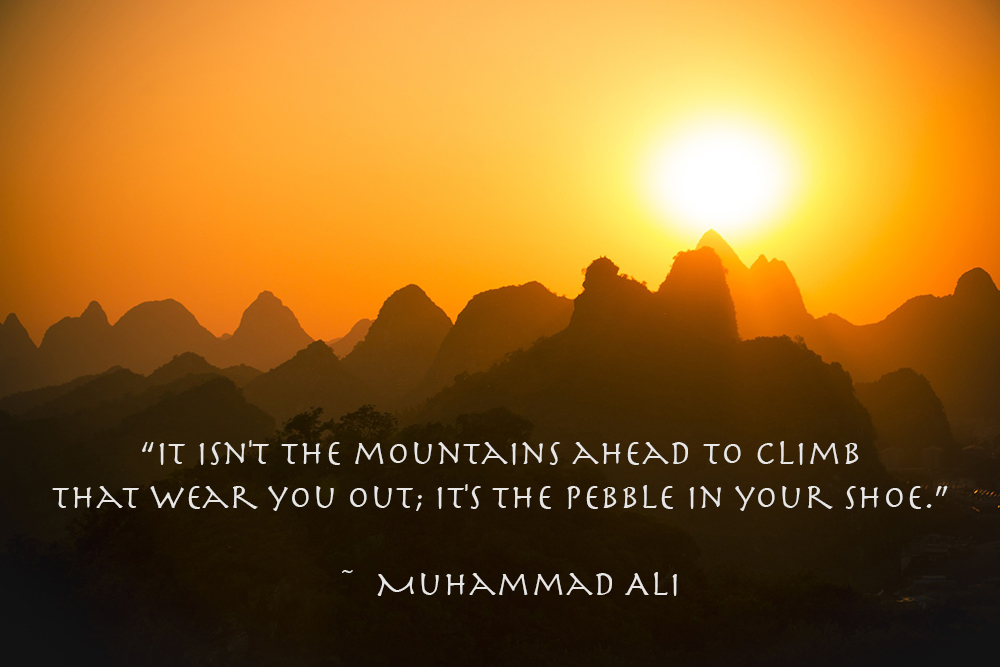 "Quote: ""It isn't the mountains ahead to climb that wear you out; it's the pebble in your shoe."" Muhammad Ali"