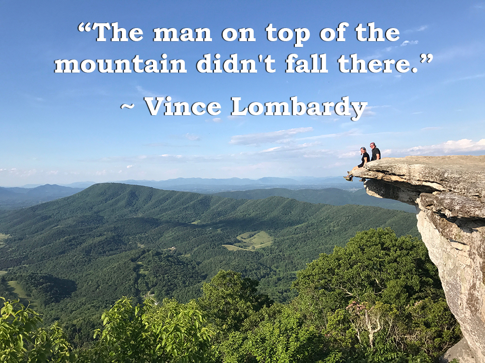 "Quote: ""The man on top of the mountain didn't fall there."" Vince Lombardy"